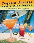 Tequila Sunrise over a Blue Lagoon: 101 Cocktails ...