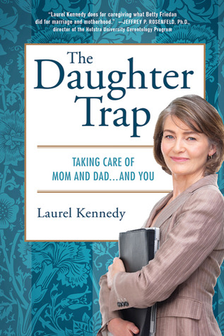 The Daughter Trap: Taking Care of Mom and Dad...an...