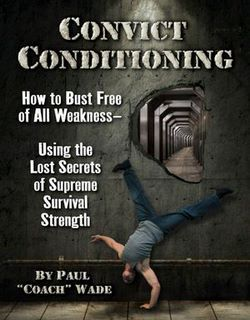 Convict Conditioning: How to Bust Free of All Weak...