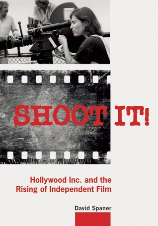 Shoot It!: Hollywood Inc. and the Rising of Indepe...