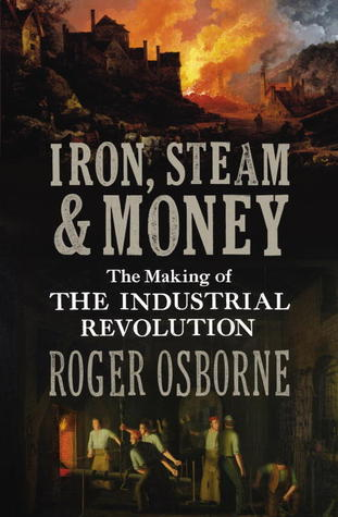 Iron, Steam & Money: The Making of the Industrial ...
