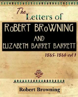 The Letters of Robert Browning and Elizabeth Barre...