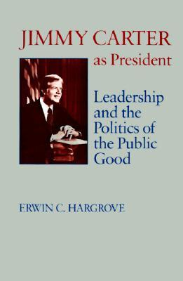 Jimmy Carter as President: Leadership and the Poli...