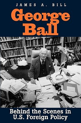 George Ball: Behind the Scenes in U.S. Foreign Pol...