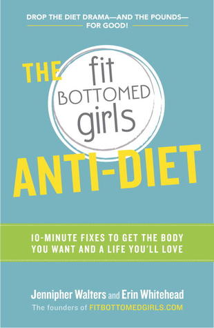 The Fit Bottomed Girls Anti-Diet: 10-Minute Fixes ...