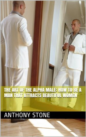 The Art of the Alpha Male: How to Be A Man that At...