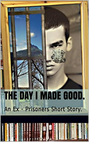 The Day I Made Good.: An Ex - Prisoners Story.