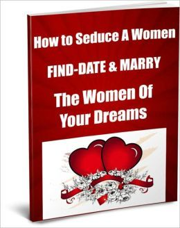 How to Seduce A Women Find, Date & Marry The Women...