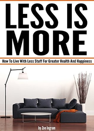 Less Is More: How To Live With Less Stuff For Grea...