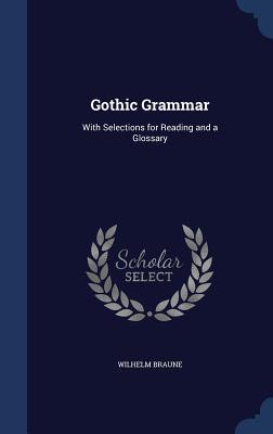 Gothic Grammar: With Selections for Reading and a ...
