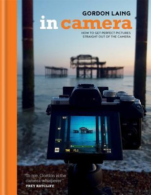 In Camera: Perfect Pictures Straight out of the Ca...