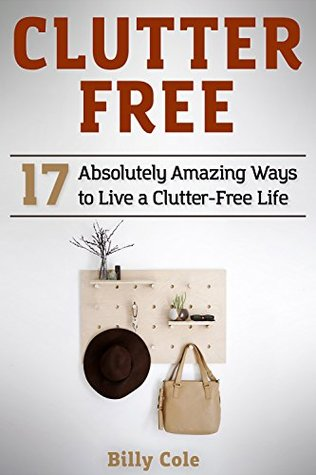 Clutter Free: 17 Absolutely Amazing Ways to Live a...