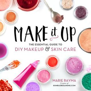 Make It Up: The Essential Guide to DIY Makeup and ...