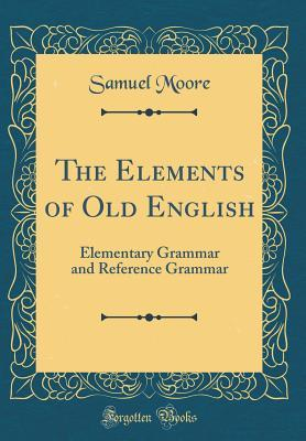 The Elements of Old English: Elementary Grammar an...