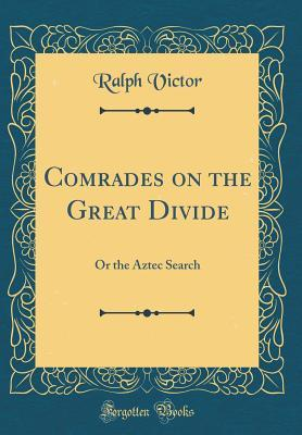 Comrades on the Great Divide: Or the Aztec Search ...
